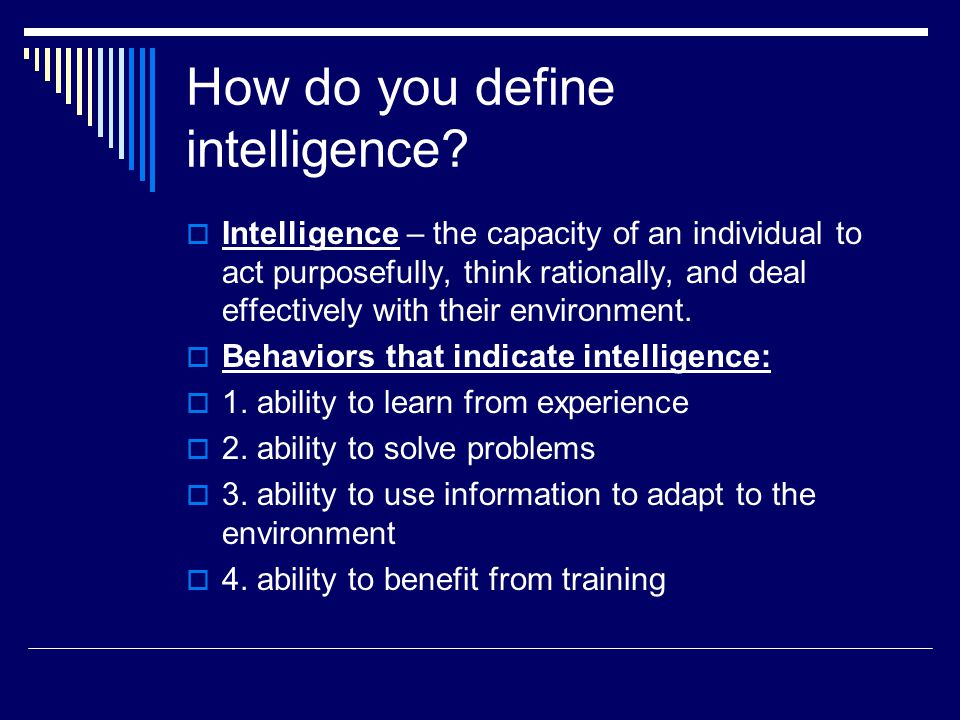 How do you define intelligence?  Intelligence – the capacity of an individual to act purposefully, think rationally, and deal effectively with their