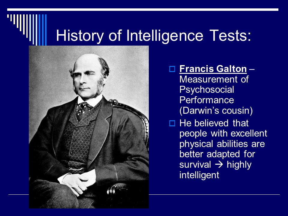 History of Intelligence Tests:  Francis Galton – Measurement of Psychosocial Performance (Darwin's cousin)  He believed that people with excellent p
