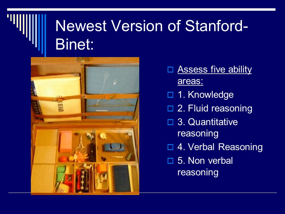 Newest Version of Stanford- Binet:  Assess five ability areas:  1. Knowledge  2. Fluid reasoning  3. Quantitative reasoning  4. Verbal Reasoning