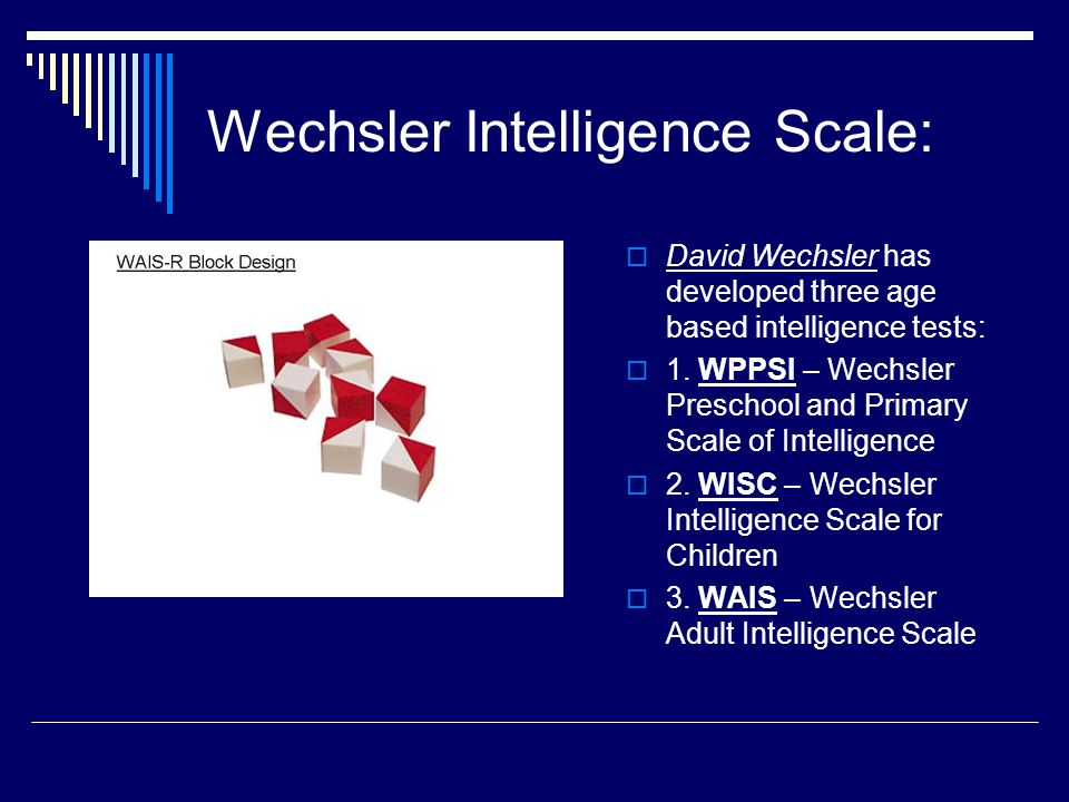 Wechsler Intelligence Scale:  David Wechsler has developed three age based intelligence tests:  1. WPPSI – Wechsler Preschool and Primary Scale of I
