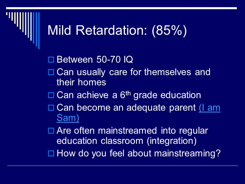 Mild Retardation: (85%)  Between 50-70 IQ  Can usually care for themselves and their homes  Can achieve a 6 th grade education  Can become an adeq