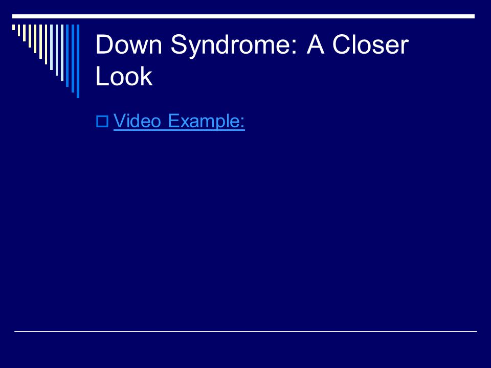 Down Syndrome: A Closer Look  Video Example: Video Example: