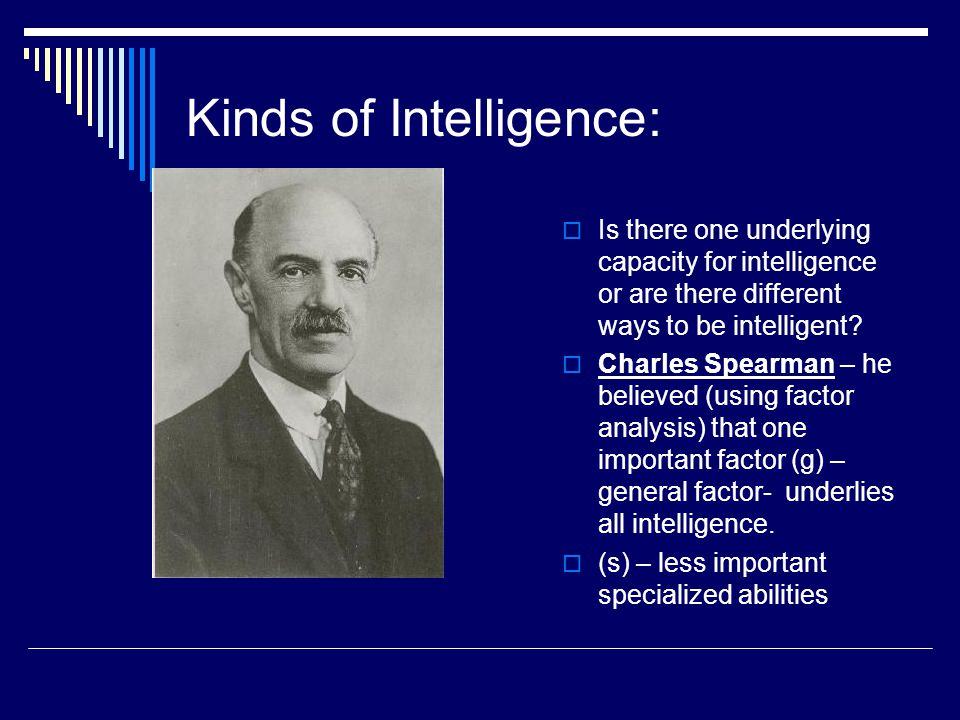 Kinds of Intelligence:  Is there one underlying capacity for intelligence or are there different ways to be intelligent?  Charles Spearman – he beli