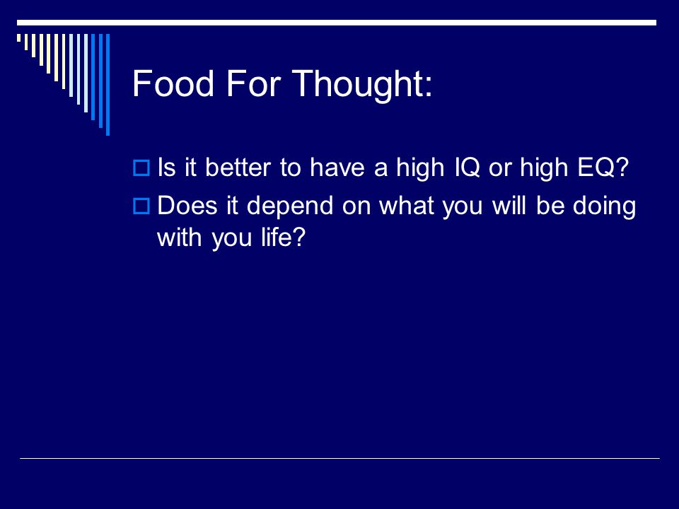 Food For Thought:  Is it better to have a high IQ or high EQ?  Does it depend on what you will be doing with you life?