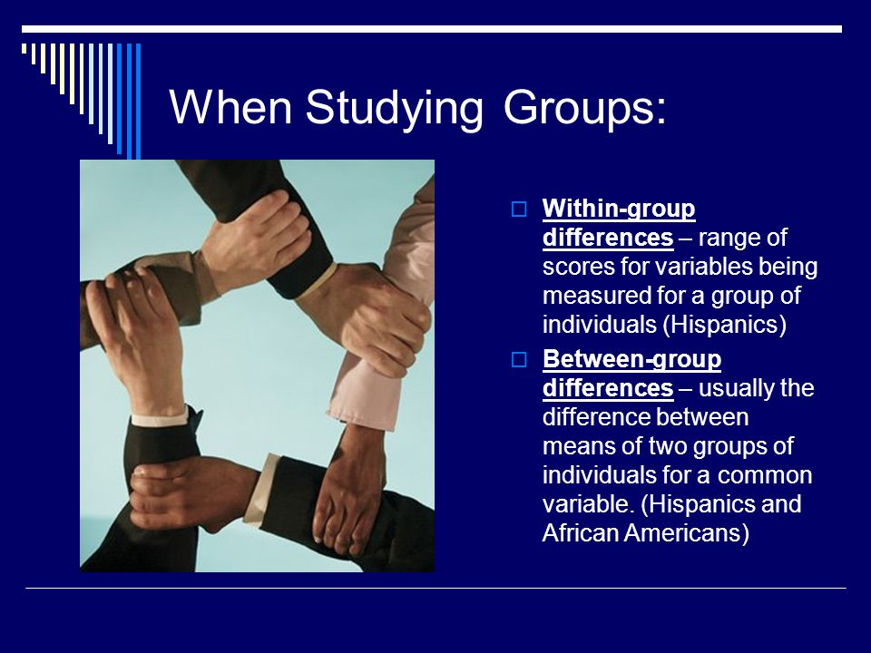 When Studying Groups:  Within-group differences – range of scores for variables being measured for a group of individuals (Hispanics)  Between-group