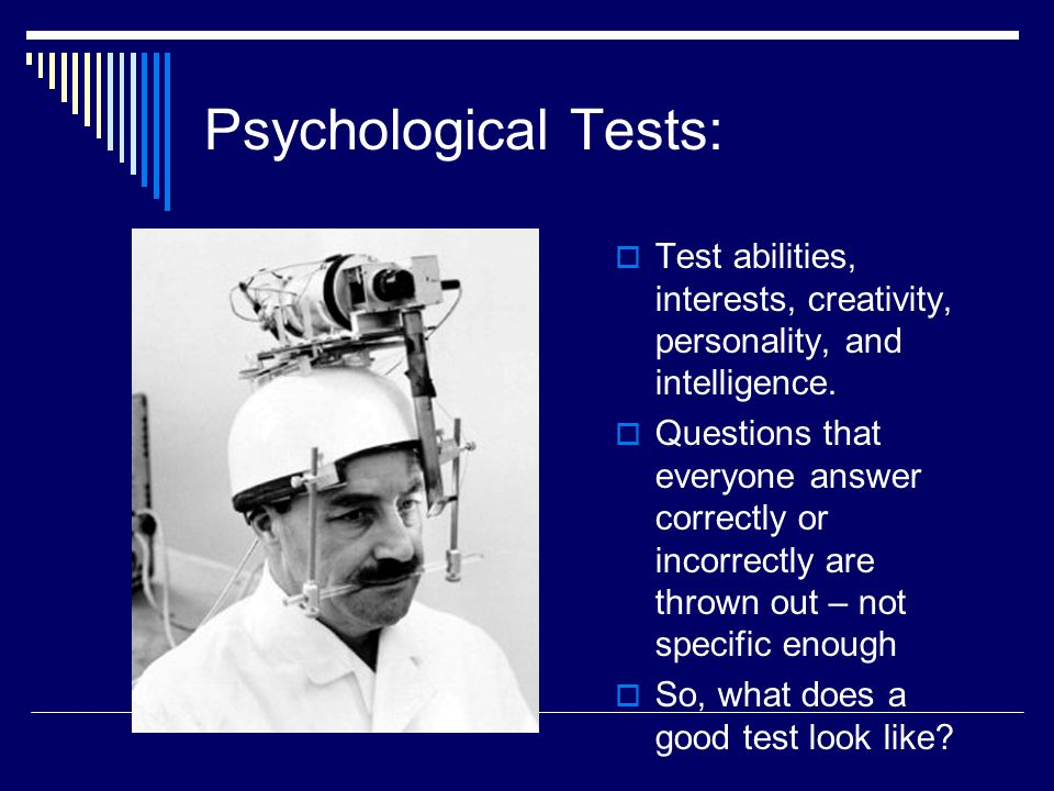 Psychological Tests:  Test abilities, interests, creativity, personality, and intelligence.  Questions that everyone answer correctly or incorrectly