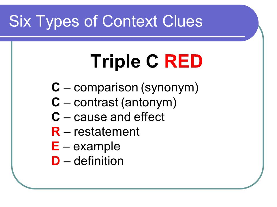 Six Types of Context Clues Triple C RED C – comparison (synonym) C – contrast (antonym) C – cause and effect R – restatement E – example D – definition