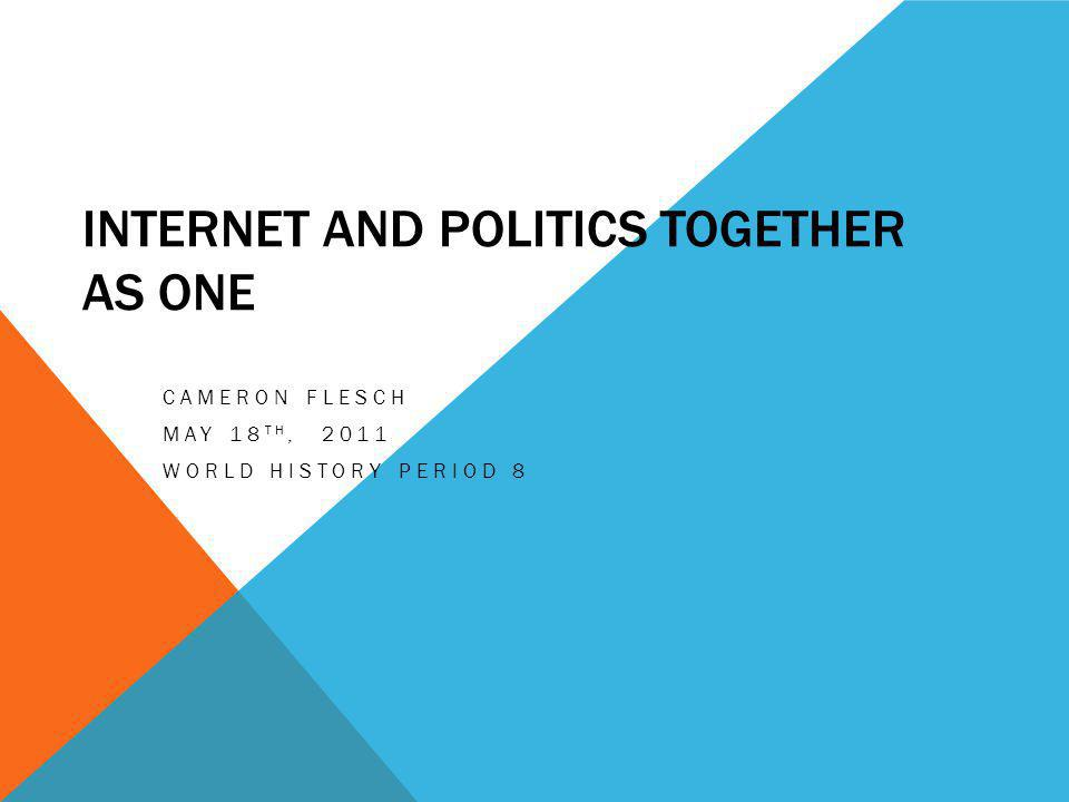 INTERNET AND POLITICS TOGETHER AS ONE CAMERON FLESCH MAY 18 TH, 2011 WORLD HISTORY PERIOD 8