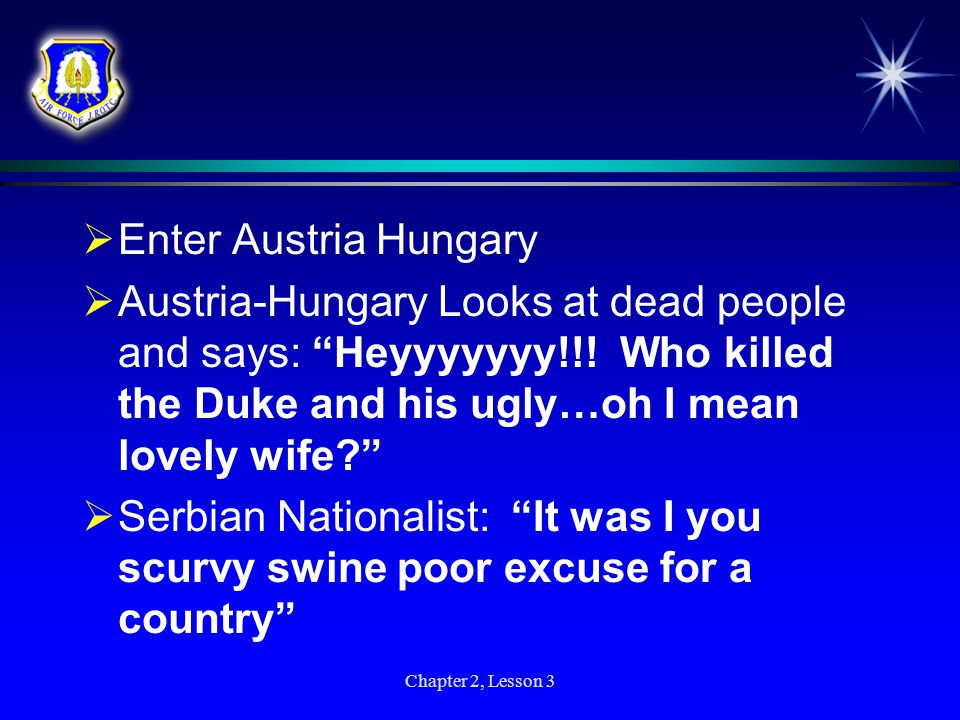  Serbian Nationalist kills Archduke and his ugly…oh I mean lovely wife  Archduke and ugly…oh I mean lovely wife lay down and die Chapter 2, Lesson 3