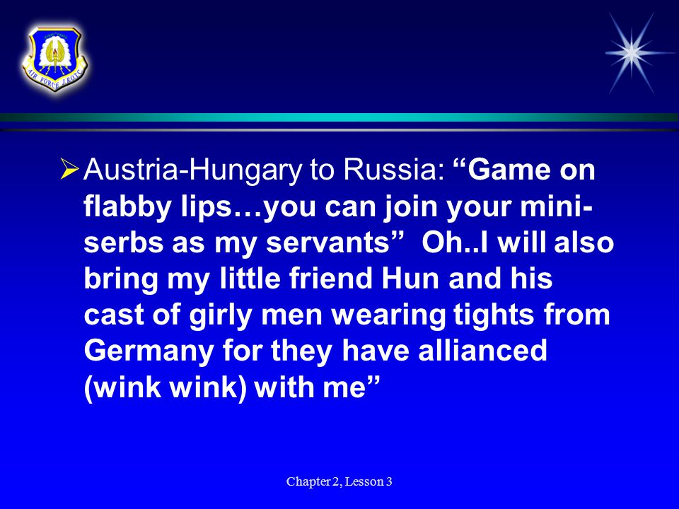  Enter Russia: Russian say to Austria- Hungary: Hey Austria-rearwipe- Hungary…Serbia is my friend…I have an alliance with them (wink wink)…and if you touch them I will bring my big burly hairy women across the border to play footsie with your men as we kick your bleeps Chapter 2, Lesson 3
