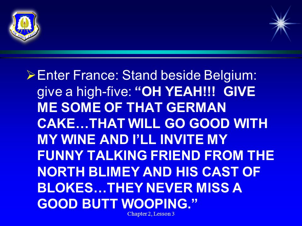  Belgium says to Germany: That's mean…just wait until my Frenchy Friends hear what you said…they will say they are going to make war with you but they won't cause they really aren't fighters…they are lovers…you know with the French kiss thing going on. Chapter 2, Lesson 3