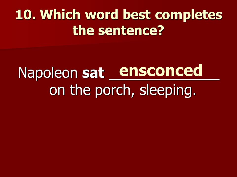 10. Which word best completes the sentence. Napoleon sat ______________ on the porch, sleeping.