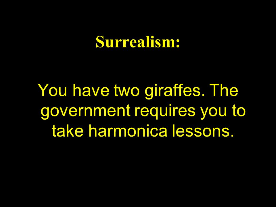 Surrealism: You have two giraffes. The government requires you to take harmonica lessons.