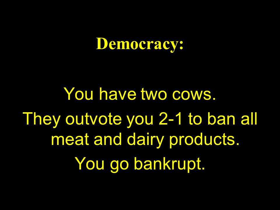 Democracy: You have two cows.They outvote you 2-1 to ban all meat and dairy products.