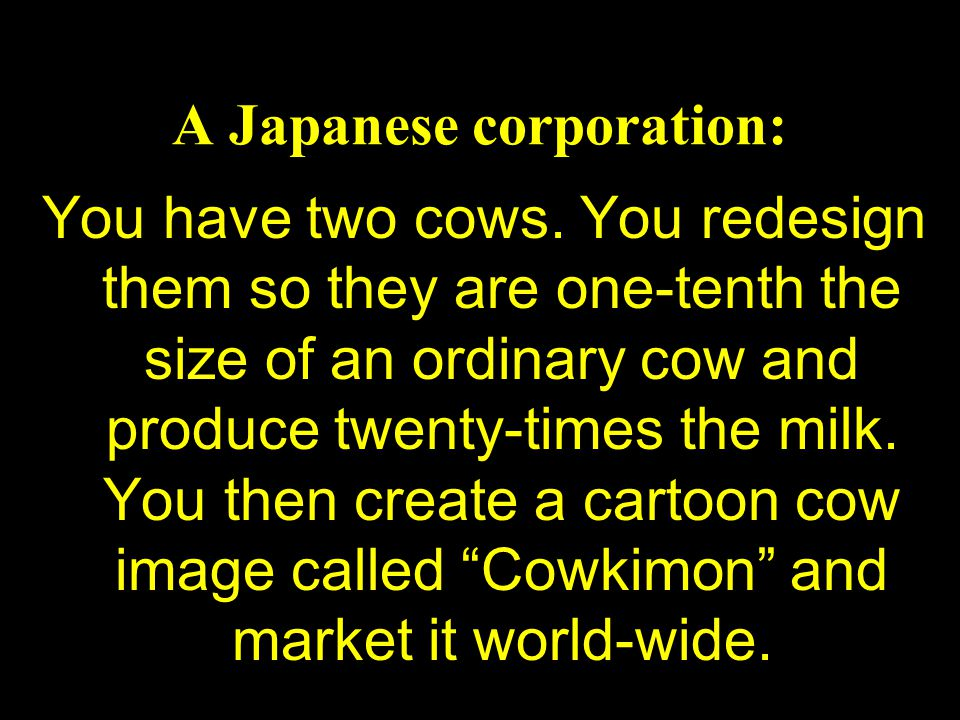 A Japanese corporation: You have two cows. You redesign them so they are one-tenth the size of an ordinary cow and produce twenty-times the milk. You