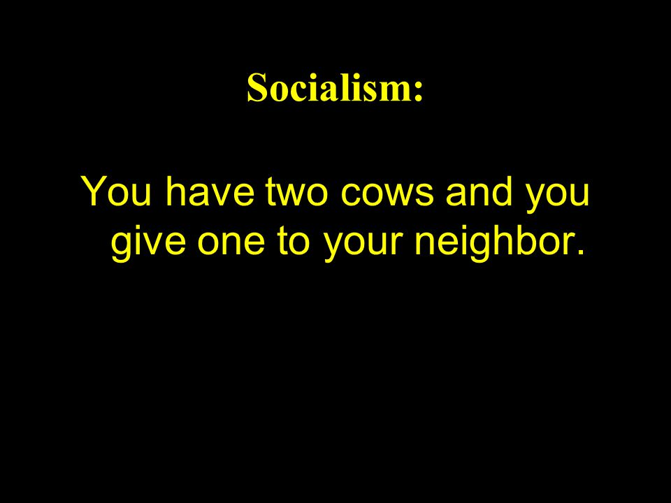 Socialism: You have two cows and you give one to your neighbor.