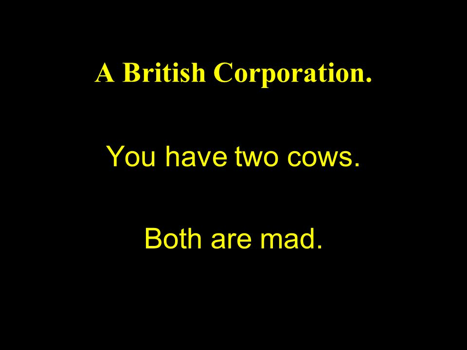A British Corporation. You have two cows. Both are mad.
