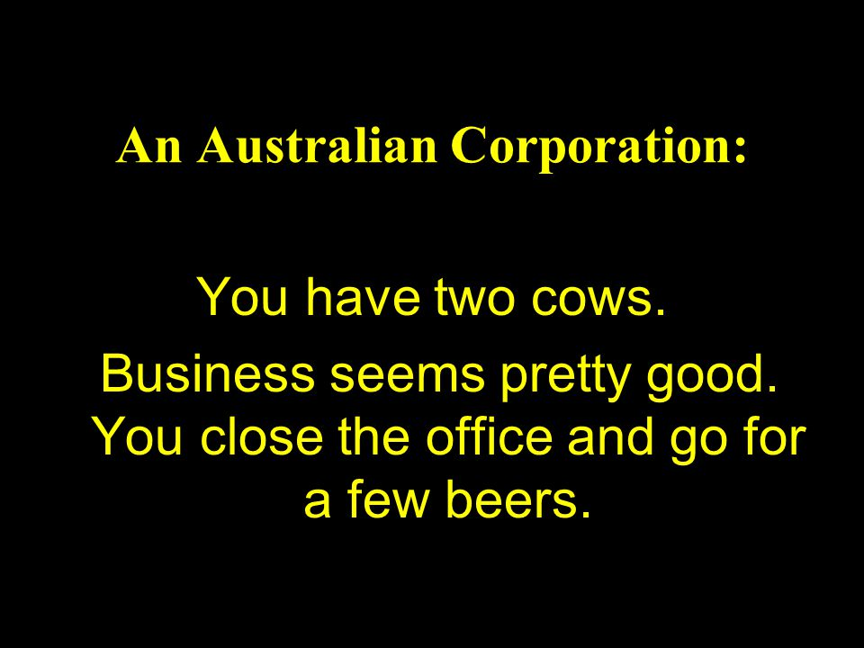 An Australian Corporation: You have two cows. Business seems pretty good. You close the office and go for a few beers.