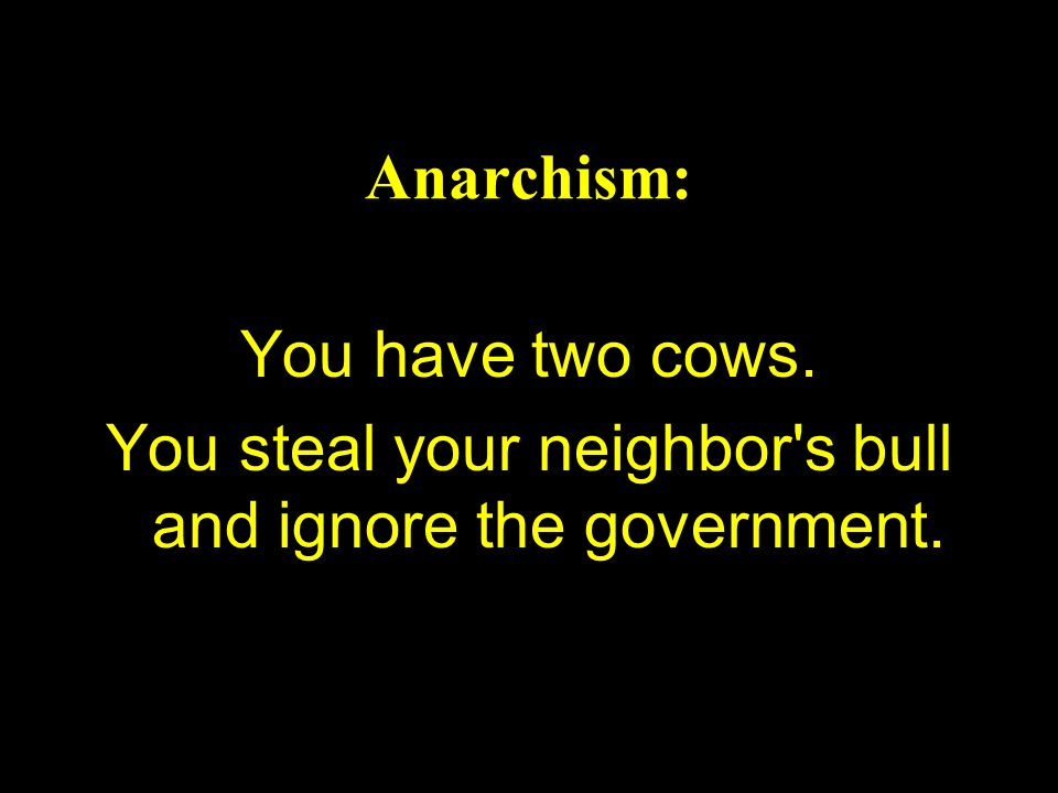 Anarchism: You have two cows. You steal your neighbor s bull and ignore the government.