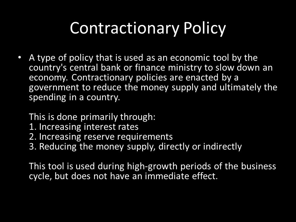 Contractionary Policy A type of policy that is used as an economic tool by the country's central bank or finance ministry to slow down an economy. Con