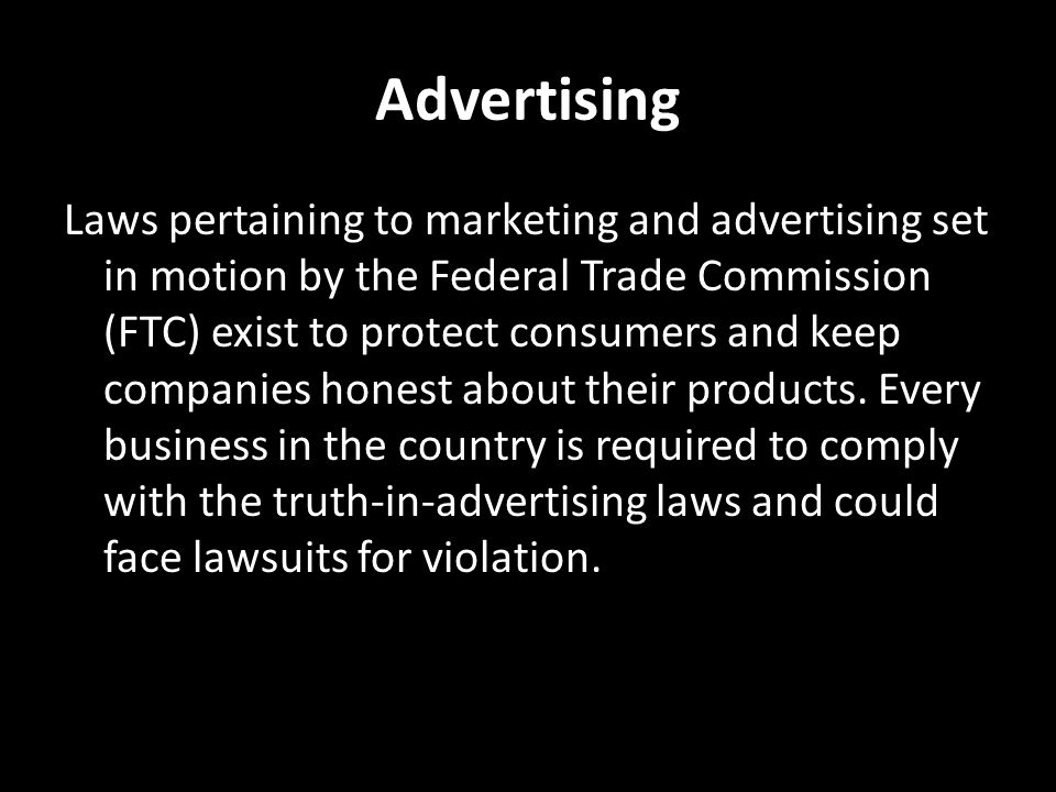 Advertising Laws pertaining to marketing and advertising set in motion by the Federal Trade Commission (FTC) exist to protect consumers and keep companies honest about their products.