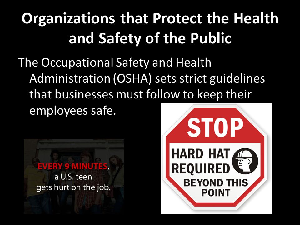 Organizations that Protect the Health and Safety of the Public The Occupational Safety and Health Administration (OSHA) sets strict guidelines that businesses must follow to keep their employees safe.