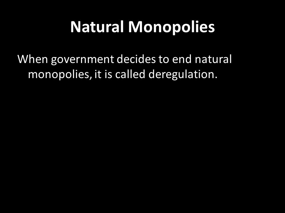 Natural Monopolies When government decides to end natural monopolies, it is called deregulation.