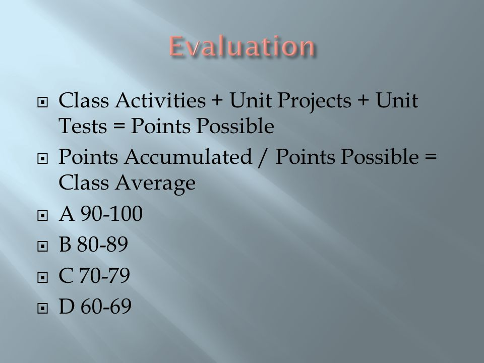  Class Activities + Unit Projects + Unit Tests = Points Possible  Points Accumulated / Points Possible = Class Average  A 90-100  B 80-89  C 70-79  D 60-69