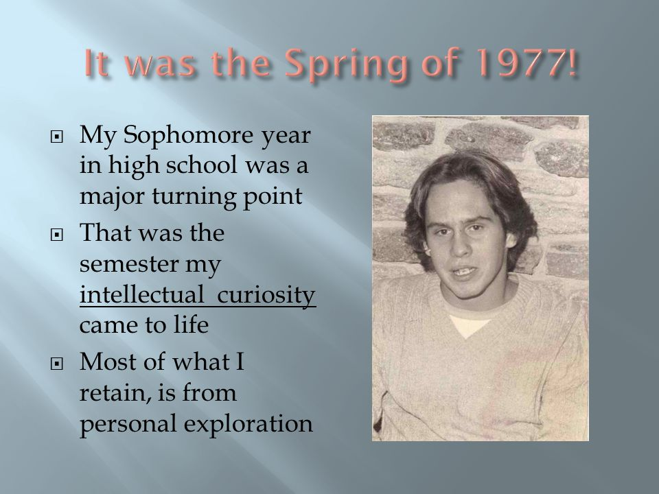  My Sophomore year in high school was a major turning point  That was the semester my intellectual curiosity came to life  Most of what I retain, is from personal exploration