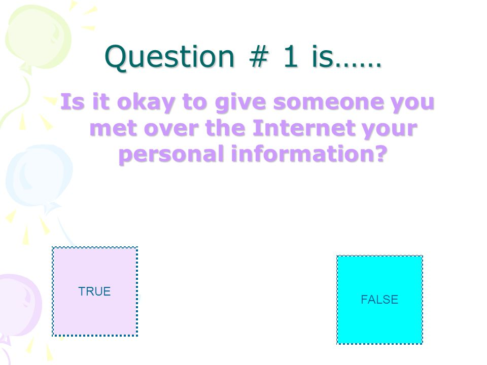 Question # 1 is…… Is it okay to give someone you met over the Internet your personal information.