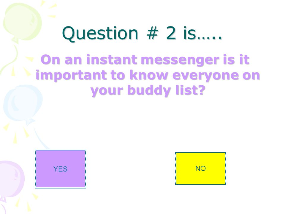 Question # 2 is….. On an instant messenger is it important to know everyone on your buddy list.