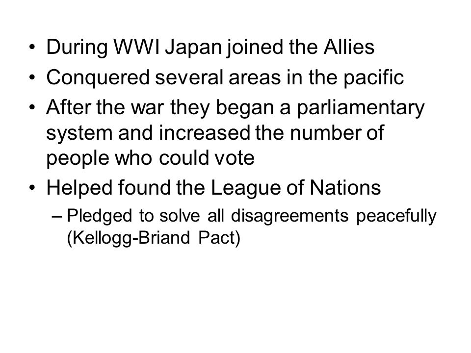 During WWI Japan joined the Allies Conquered several areas in the pacific After the war they began a parliamentary system and increased the number of