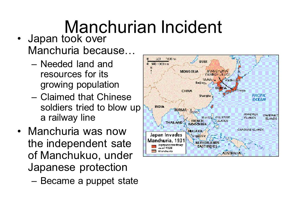 Manchurian Incident Japan took over Manchuria because… –Needed land and resources for its growing population –Claimed that Chinese soldiers tried to b