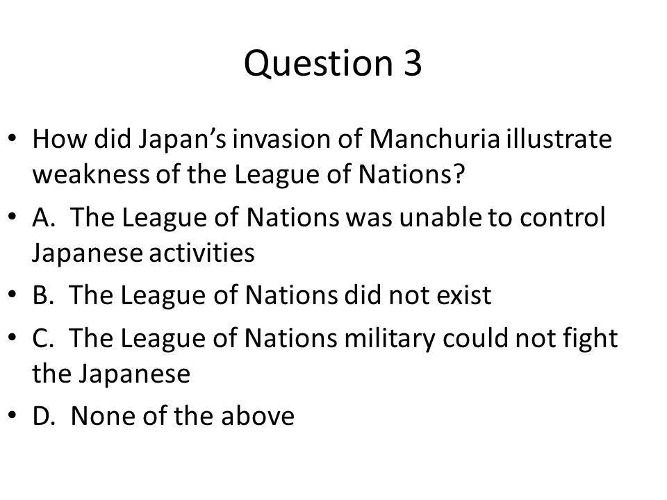 Question 3 How did Japan's invasion of Manchuria illustrate weakness of the League of Nations? A. The League of Nations was unable to control Japanese