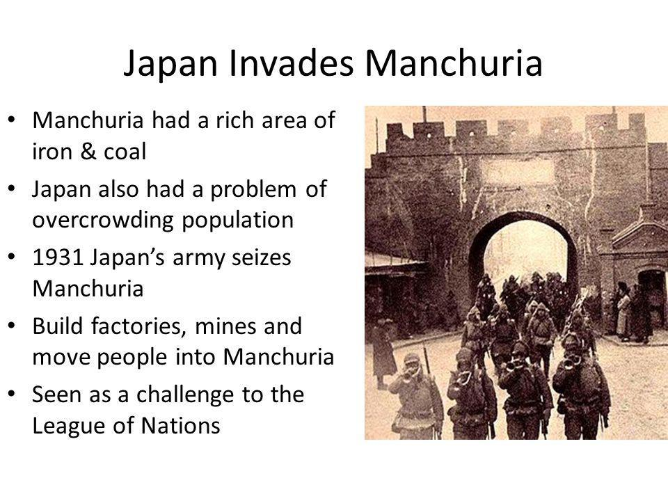 Japan Invades Manchuria Manchuria had a rich area of iron & coal Japan also had a problem of overcrowding population 1931 Japan's army seizes Manchuri