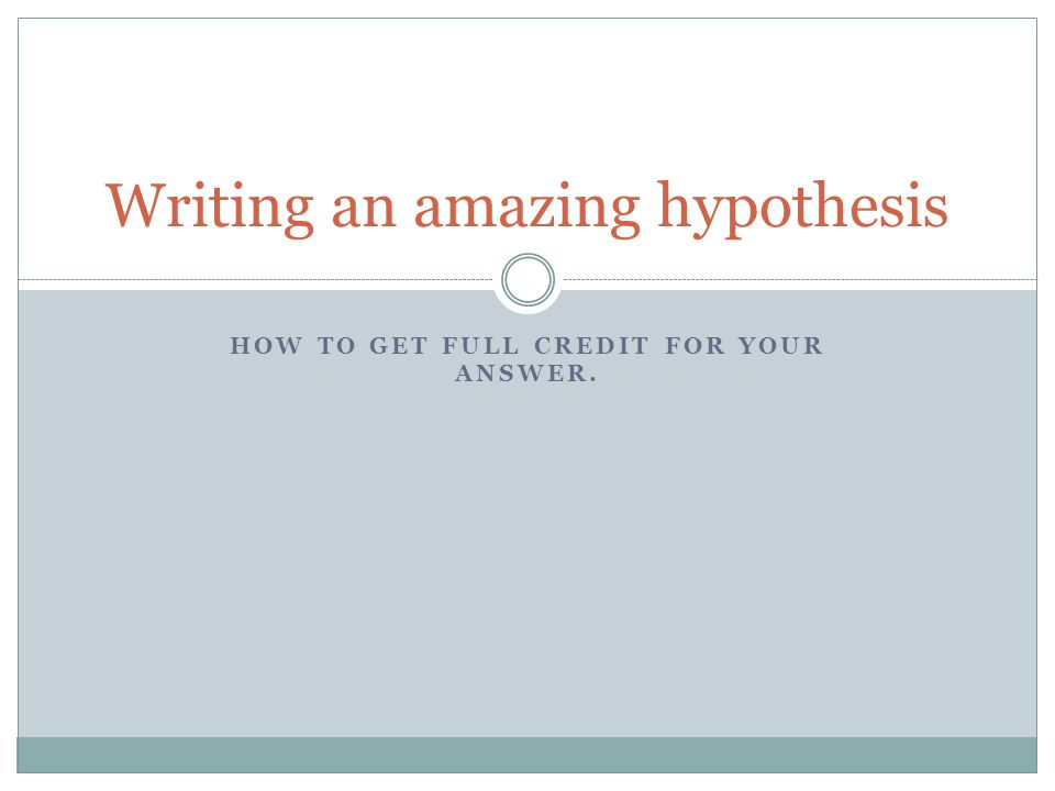 HOW TO GET FULL CREDIT FOR YOUR ANSWER. Writing an amazing hypothesis