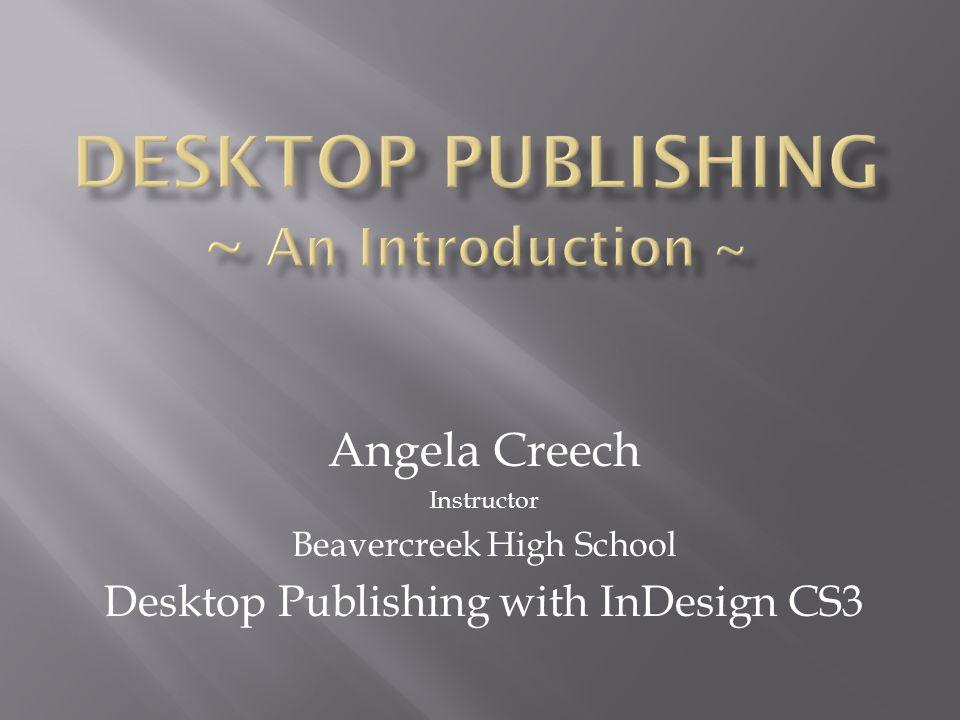 Angela Creech Instructor Beavercreek High School Desktop Publishing with InDesign CS3