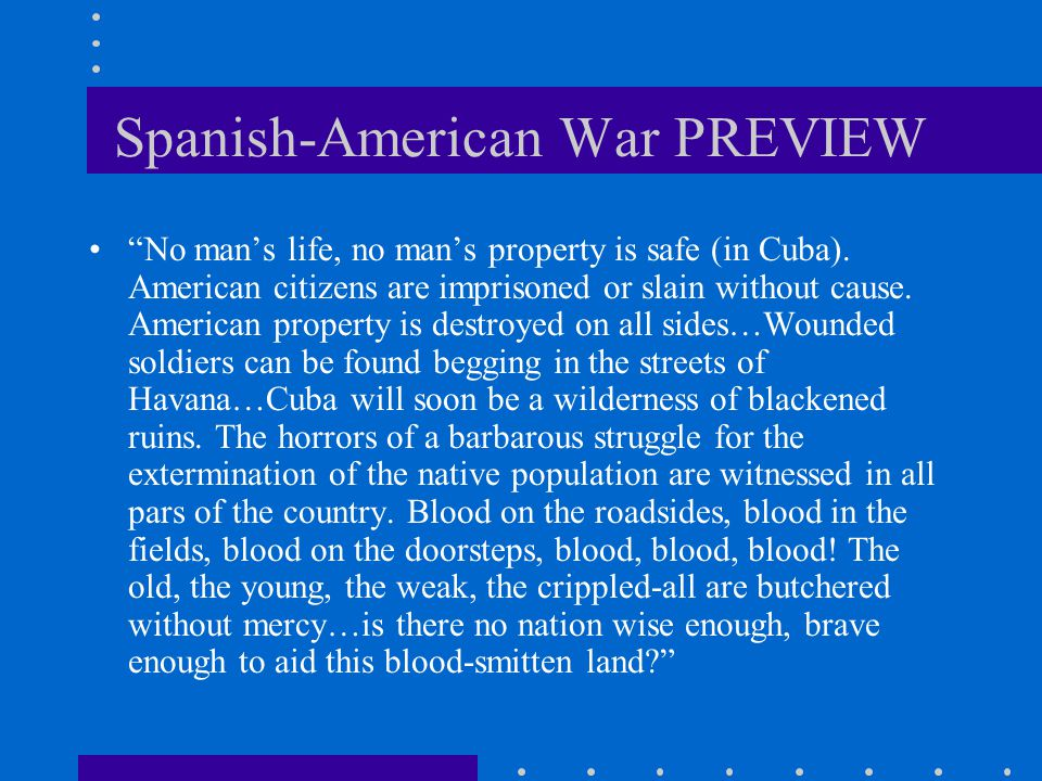 "Spanish-American War PREVIEW ""No man's life, no man's property is safe (in Cuba). American citizens are imprisoned or slain without cause. American pr"
