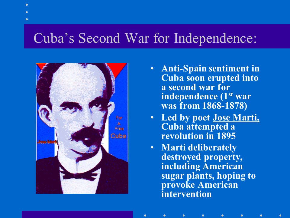 Cuba's Second War for Independence: Anti-Spain sentiment in Cuba soon erupted into a second war for independence (1 st war was from 1868-1878) Led by