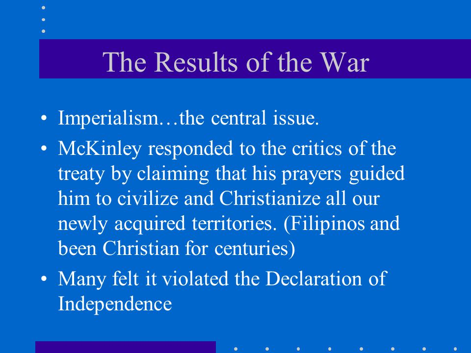 The Results of the War Imperialism…the central issue. McKinley responded to the critics of the treaty by claiming that his prayers guided him to civil