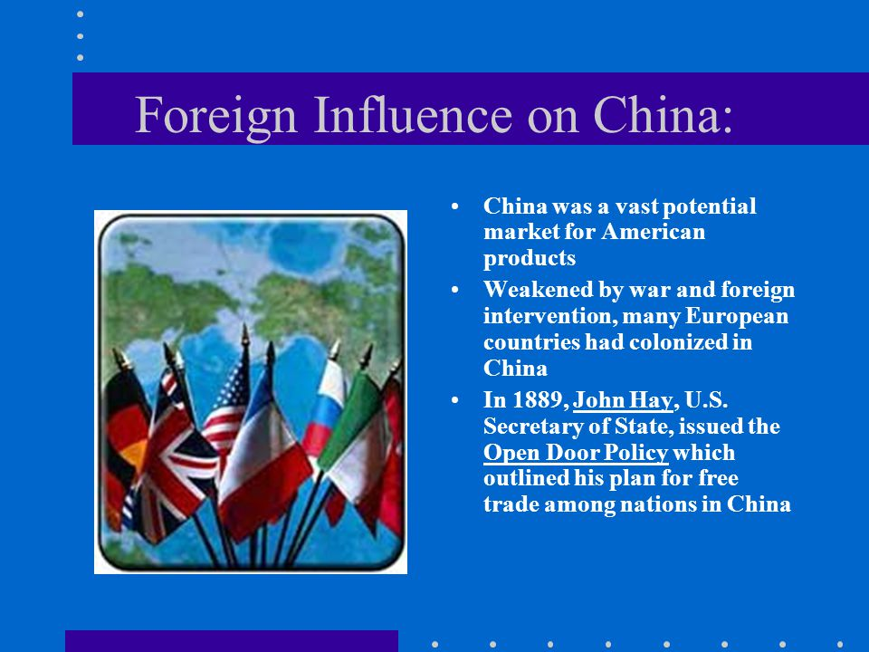 Foreign Influence on China: China was a vast potential market for American products Weakened by war and foreign intervention, many European countries