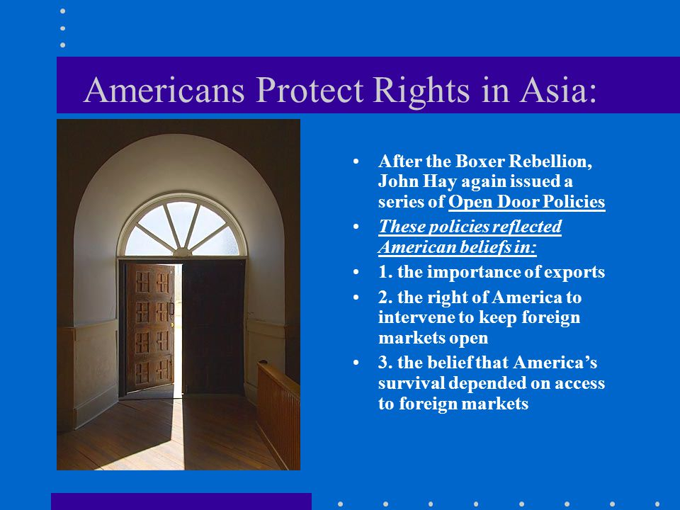 Americans Protect Rights in Asia: After the Boxer Rebellion, John Hay again issued a series of Open Door Policies These policies reflected American be