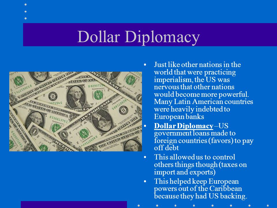 Dollar Diplomacy Just like other nations in the world that were practicing imperialism, the US was nervous that other nations would become more powerf