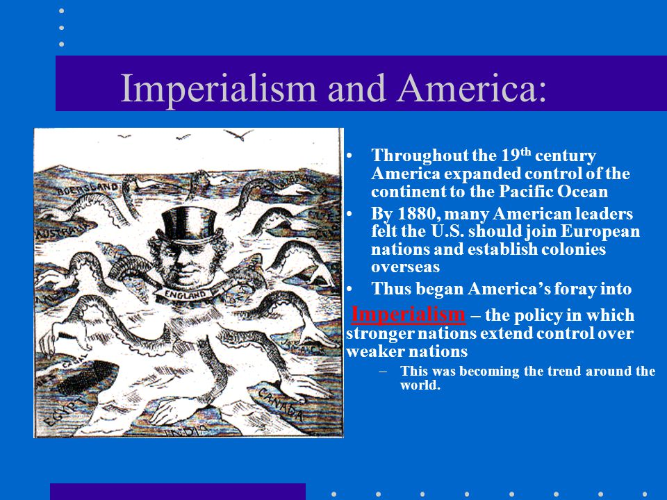 Imperialism and America: Throughout the 19 th century America expanded control of the continent to the Pacific Ocean By 1880, many American leaders fe