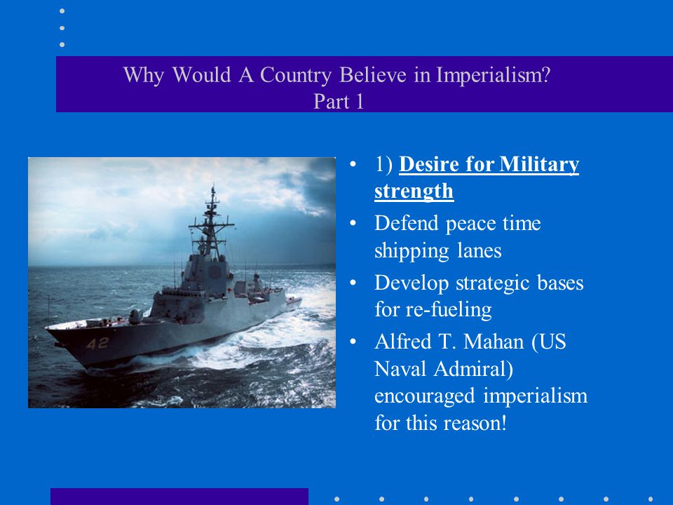 Why Would A Country Believe in Imperialism? Part 1 1) Desire for Military strength Defend peace time shipping lanes Develop strategic bases for re-fue