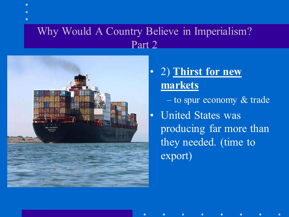 Why Would A Country Believe in Imperialism? Part 2 2) Thirst for new markets – to spur economy & trade United States was producing far more than they