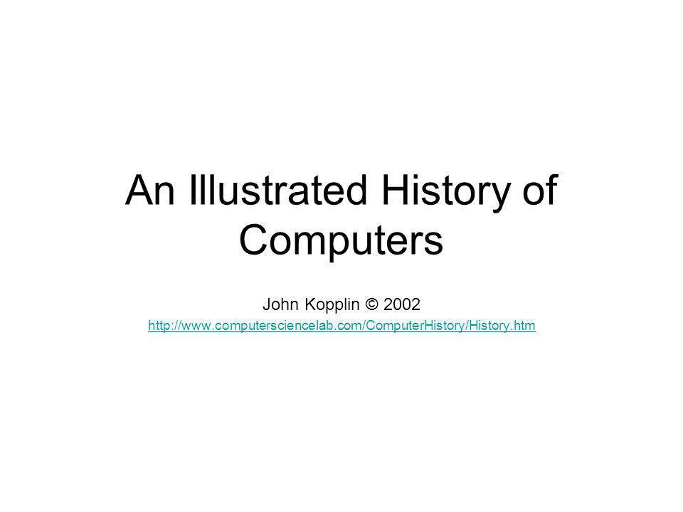 An Illustrated History of Computers John Kopplin © 2002 http://www.computersciencelab.com/ComputerHistory/History.htm