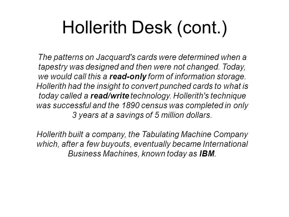Hollerith Desk (cont.) The patterns on Jacquard s cards were determined when a tapestry was designed and then were not changed.