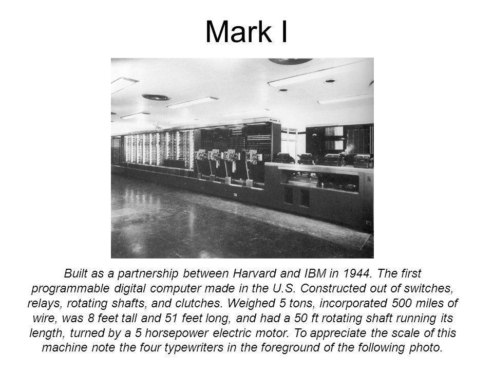 Mark I Built as a partnership between Harvard and IBM in 1944.