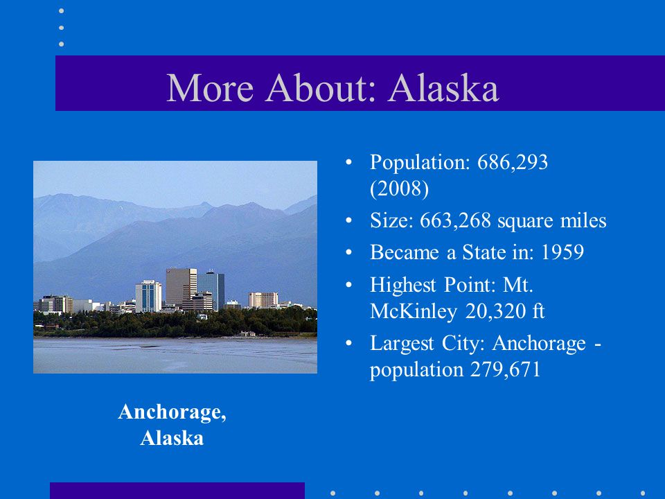 More About: Alaska Population: 686,293 (2008) Size: 663,268 square miles Became a State in: 1959 Highest Point: Mt. McKinley 20,320 ft Largest City: A